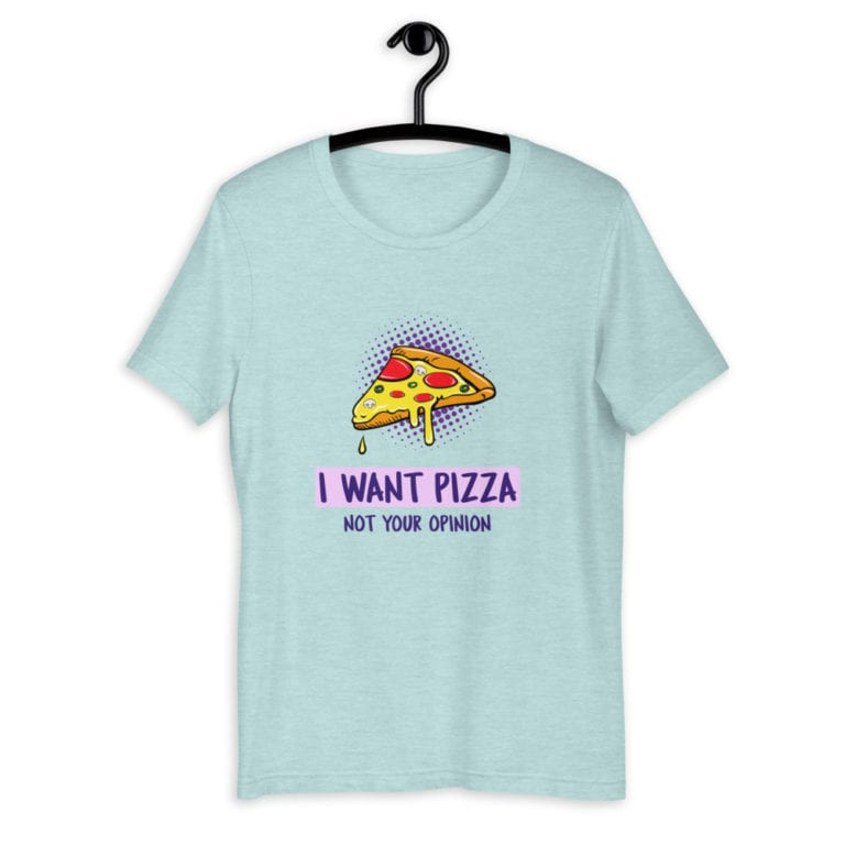 T-shirt I want pizza not your opinion