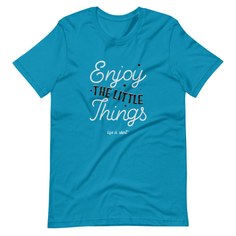t-shirt enjoy the little things life is short